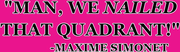 MAN WE NAILED THAT QUADRANT -MAX SIMONET